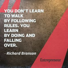 """You Don't Learn To Walk By Following Rules, You Learn To Walk By Falling Over."" - Richard Branson"