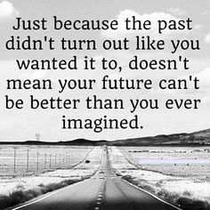 Just because the past didn't turn out like you wanted it to,doesn't mean your future can't be better than you ever imagined.