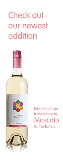 Seven Daughters Moscato -  Delicious sweet wine...yummy with DESSERT!