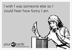 I wish I was someone else so I could hear how funny I am.