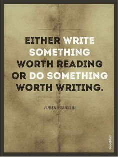 """Either write something worth reading or do something worth writing."" --Ben Franklin"