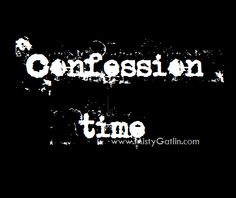 I Have a Confession to Make Confessions, No Time For Me, How To Make, Blog, Blogging