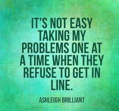 It's not easy taking my problems one at a time when they refuse to get in line - Ashleigh Brilliant All Quotes, Work Quotes, Great Quotes, Quotes To Live By, Motivational Quotes, Funny Quotes, Life Quotes, Inspirational Quotes, Uplifting Quotes