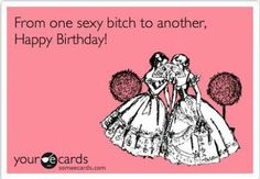 From One Sexy Bitch To Another Happy Birthday Ecards Woman