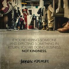 If you're helping someone and expecting something in return you are doing business not kindness