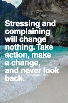Stressing and complaining will change nothing. Take action, make a change and never look back.