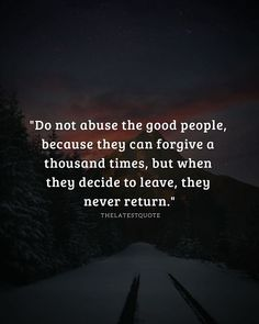"""Do not abuse the good people because they can forgive a thousand times but when they decide to leave they never return."" . . . . #quotes #abuse #kindhearted #leave #forgive"