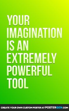 Your imagination is an extremely powerful tool