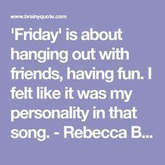 'Friday' is about hanging out with friends, having fun. I felt like it was my personality in that song. - Rebecca Black - BrainyQuote