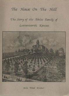 The House on the Hill: The Story of the Abeles Family of Leavenworth Kansas by Julia Wood Kramer