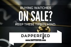 Buying Men's Watches on Sale: Tips & Things to Consider. - http://www.dapperfied.com/buying-mens-watches-on-sale/