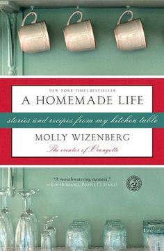 A Homemade Life: Stories and Recipes from My Kitchen Table - pinner says: had been a fan of Orangette blog for years; book picks up on her humor and wisdom