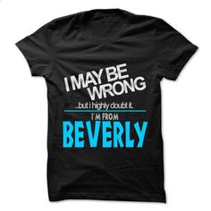I May Be Wrong But I Highly Doubt It I am From... Bever - #tshirt #long sleeve shirt. I WANT THIS => https://www.sunfrog.com/LifeStyle/I-May-Be-Wrong-But-I-Highly-Doubt-It-I-am-From-Beverly--99-Cool-City-Shirt-.html?60505