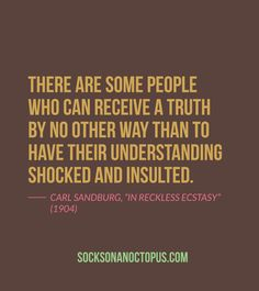 """Quote Of The Day: August 26, 2014 - There are some people who can receive a truth by no other way than to have their understanding shocked and insulted. — Carl Sandburg, """"In Reckless Ecstasy"""" (1904)"""