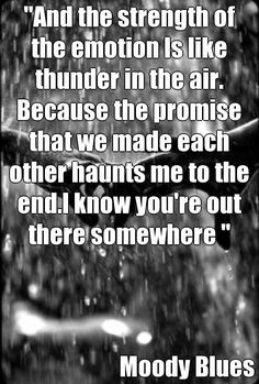 """""""And the strength of the emotion Is like thunder in the air. Because the promise that we made each other haunts me to the end.I know you're out there somewhere """" Moody Blues (courtesy of @Pinstamatic http://pinstamatic.com)"""