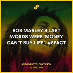 Bob Marley's last words were 'Money can't buy life'.