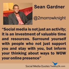"""Social media is not just an activity; it is an investment of valuable time and resources. Surround yourself with people who not just support you and stay with you, but inform your thinking about ways to WOW your online presence"" ~ Sean Gardner"