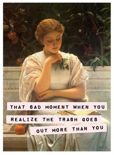 That sad moment when you realize the trash goes out more than you do.. -vintage retro funny picture quote