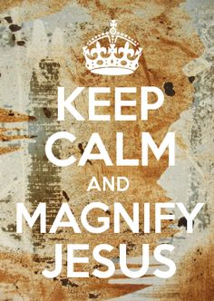 KEEP CALM AND MAGNIFY JESUS