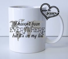 I haven't been EVERYWHERE but it's on my list Mug or Water Bottle by UncleJesses on Etsy https://www.etsy.com/listing/229316857/i-havent-been-everywhere-but-its-on-my