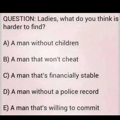 Ladies what do you think is harder to find? What Makes You Laugh, Make You Smile, The Ugly Truth, Tell The Truth, One Hit Wonder, Better Day, Hard To Find, Keep In Mind, Lessons Learned