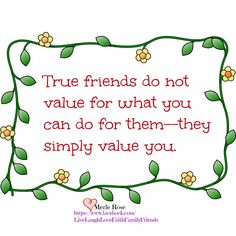 ~ TRUE FRIENDS ~  When they don't do for you, like you do for them, they aren't your friend.