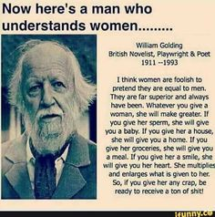 Now here's a man who understands women. William Golding British Novelnst, Playwright & Poet 1911 I think women are foolish to pretend they are equal to men. They are far superior and always have been. Whatever you give a woman, she will make Great Quotes, Quotes To Live By, Me Quotes, Motivational Quotes, Funny Quotes, Inspirational Quotes, Wisdom Quotes, Cheeky Quotes, Funny Humour