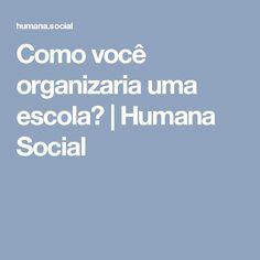 Como você organizaria uma escola? | Humana Social