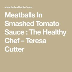 Meatballs In Smashed Tomato Sauce : The Healthy Chef – Teresa Cutter