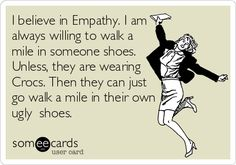 I believe in Empathy. I am always willing to walk a mile in someone shoes. Unless, they are wearing Crocs. Then they can just go walk a mile in their own ugly shoes.
