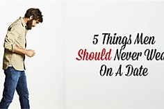 5 Things Men Should Never To Wear On A Date