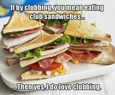 If by clubbing, you mean eating clubsandwiches... ...Then yes, I do love clubbing.