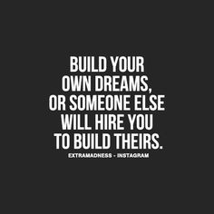 """""""Build your own dreams, or someone else will hire you to build theirs."""""""