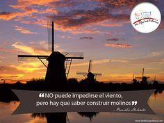 """""""No puede impedirse el viento, pero hay que saber construir molinos""""  - Proverbio Holandés"""