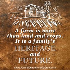 """A farm is more than land and crops. It is a family's heritage and future."" ~ Unknown Save Save"