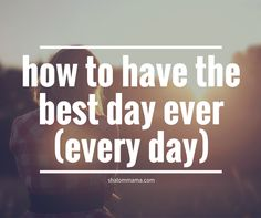 How to have the best day ever (every day). These six tips could change your life.