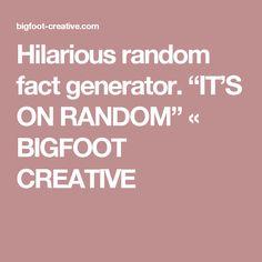 "Hilarious random fact generator.  ""IT'S ON RANDOM"" « BIGFOOT CREATIVE"