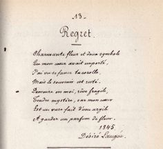 Regret : poème de Désiré François Laugée, peintre et poète.   Charmante fleur et doux symbole  Que mon coeur aurait emporté,  J'ai vu se faner ta corolle,  Mais le souvenir est resté.  Demeure en moi, rêve fragile  Tendre mystère, car mon coeur  Est un vase fait d'une argile  A garder un parfum de fleur.  1845