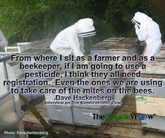 From where I sit as a farmer and as a beekeeper, if I am going to use a pesticide, I think they all need registration.