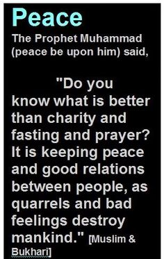 Do you know what's better than charity & fasting & prayer? It's keeping peace & good relations between people, as quarrels & bad feelings destroy humankind ~ Prophet Muhammad PBUH