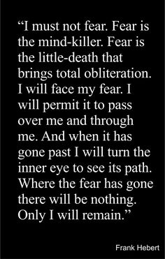 """""""I must not fear. Fear is the mind-killer. Fear is the little-death that brings… Fear Quotes, Quotes To Live By, Motivational Quotes, Life Quotes, Inspirational Quotes, Fear Tattoo, Favorite Book Quotes, Meaningful Quotes, Thought Provoking"""