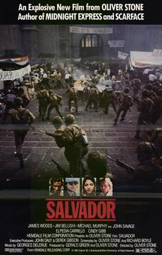 Salvador (1986) Stars: James Woods, James Belushi, Michael Murphy, John Savage, Elpidia Carrillo, Tony Plana ~ Director: Oliver Stone (James Woods was nominated for an Oscar for Best Actor & won an Independent Spirit Award for Best Male Lead;  Oliver Stone, Rick Boyle were nominated for an Oscar for Best Writing, Screenplay Written Directly for the Screen; won 2 Kansas City Film Critics Circle Awards)