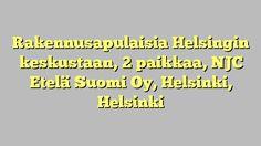 Rakennusapulaisia Helsingin keskustaan, 2 paikkaa, NJC Etelä Suomi Oy, Helsinki, Helsinki