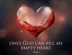 Only God can fill an empty heart ....... And to think He will Never Leave us or Forsake us ...... NEVER ❤️