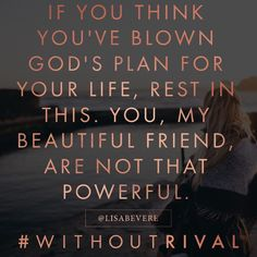 If you think you'e blown God's plan for your life, rest in this. You, my beautiful friend, are not that powerful. by Lisa Bevere Faith Quotes, Bible Quotes, Me Quotes, Bible Verses, Biblical Quotes, Prayer Quotes, Quotable Quotes, Gods Plan Quotes, Encouraging Verses