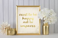 exist to be happy not to impress  (2AOWD22a) Two sizes included 16x20 & 8x10 Poster Size Typography Art Print Gold Typography by OrangeWillowDesigns on Etsy