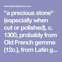 """""""a precious stone"""" (especially when cut or polished), c. 1300, probably from Old French gemme (12c.), from Latin gemma """"precious stone, jewel,"""" originally """"bud,"""" from Proto-Italic *gebma- """"bud, sprout,"""" from PIE *geb-m- """"sprout, bud"""" (source also of Lithuanian žembeti """"to germinate, sprout,"""" Old Church Slavonic prozebnoti """"to germinate""""). The two competing traditional etymologies trace it either to the root *gembh- """"tooth, nail; to bite"""" [Watkins] or *gem- """"'to press."""" De Vaan finds the…"""