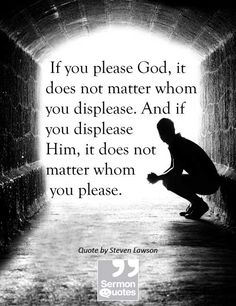If you please God, it does not matter whom you displease. And if you displeaseHim, it does not matter whomyou please. — Steven Lawson