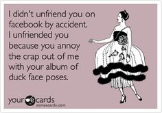 Funny Somewhat Topical Ecard: I didn't unfriend you on facebook by accident. I unfriended you because you annoy the crap out of me with your album of duck face poses.
