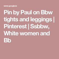 Pin by Paul on Bbw tights and leggings | Pinterest | Ssbbw, White women and Bb